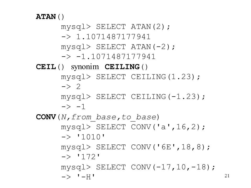 ATAN() mysql> SELECT ATAN(2); -> 1.1071487177941. mysql> SELECT ATAN(-2); -> -1.1071487177941. CEIL() synonim CEILING()