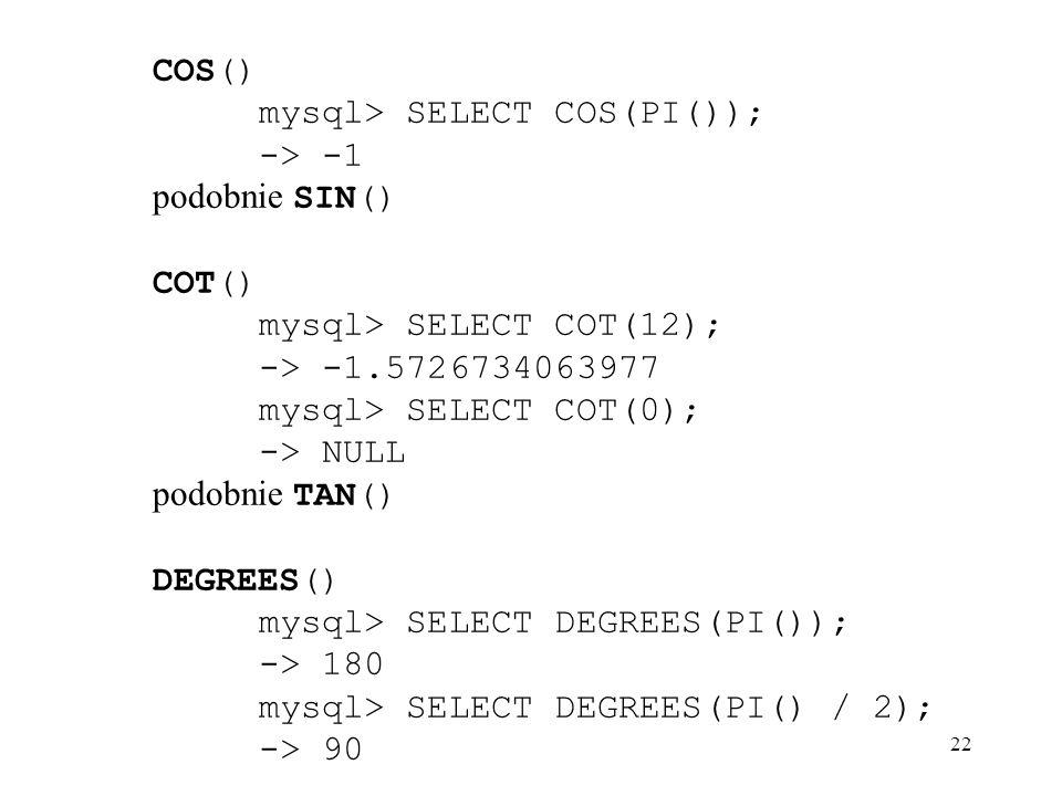 COS() mysql> SELECT COS(PI()); -> -1. podobnie SIN() COT() mysql> SELECT COT(12); -> -1.5726734063977.