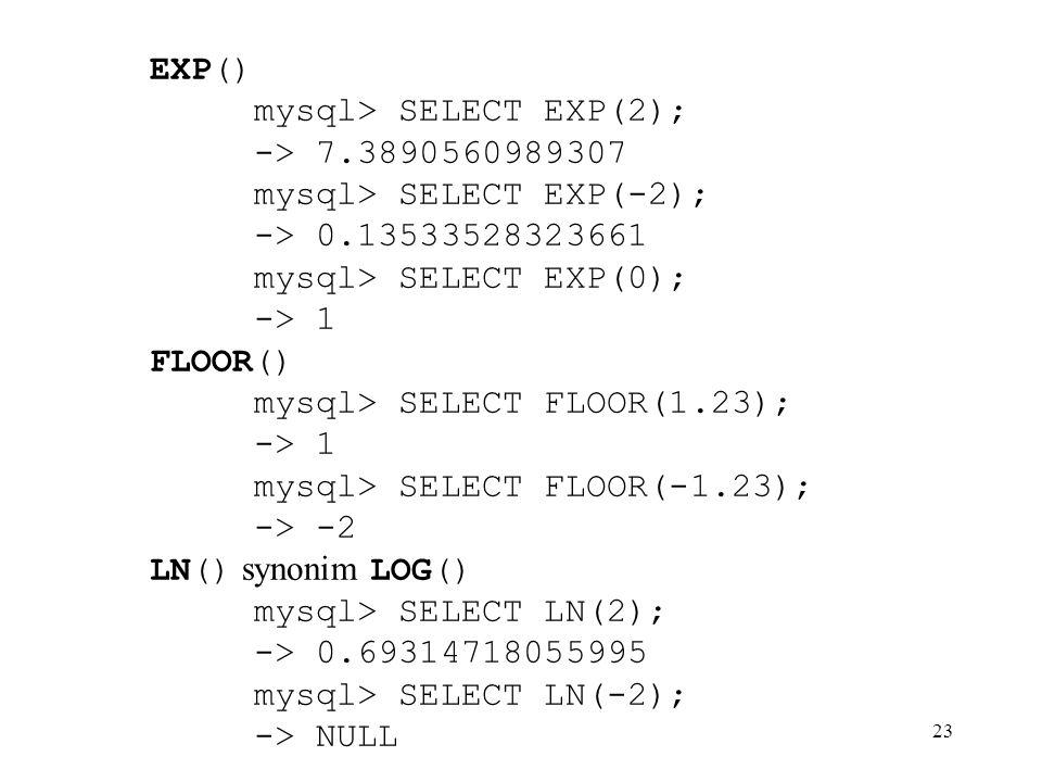 EXP() mysql> SELECT EXP(2); -> 7.3890560989307. mysql> SELECT EXP(-2); -> 0.13533528323661. mysql> SELECT EXP(0);