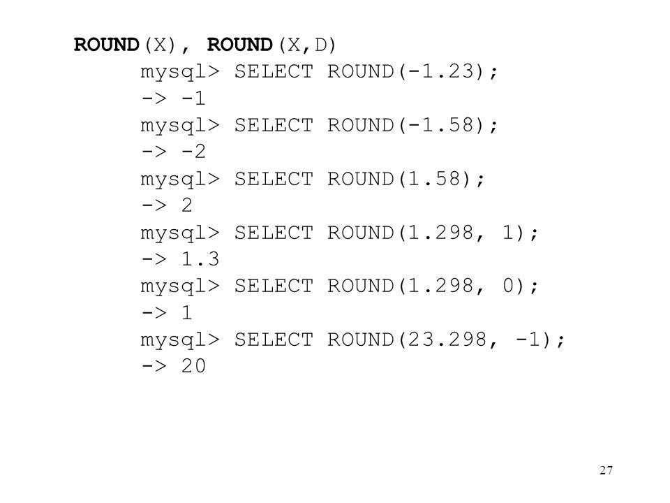 ROUND(X), ROUND(X,D) mysql> SELECT ROUND(-1.23); -> -1. mysql> SELECT ROUND(-1.58); -> -2. mysql> SELECT ROUND(1.58);