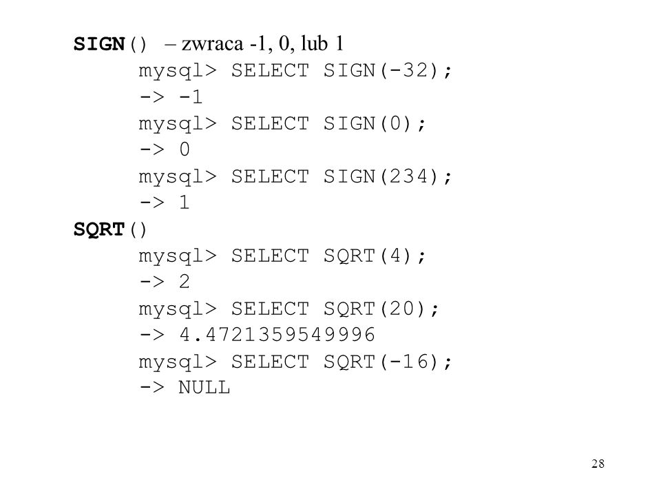 SIGN() – zwraca -1, 0, lub 1 mysql> SELECT SIGN(-32); -> -1. mysql> SELECT SIGN(0); -> 0. mysql> SELECT SIGN(234);