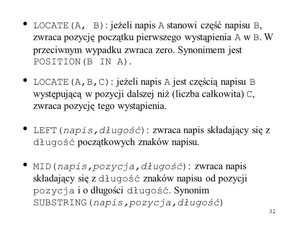 LOCATE(A, B): jeżeli napis A stanowi część napisu B, zwraca pozycję początku pierwszego wystąpienia A w B. W przeciwnym wypadku zwraca zero. Synonimem jest POSITION(B IN A).