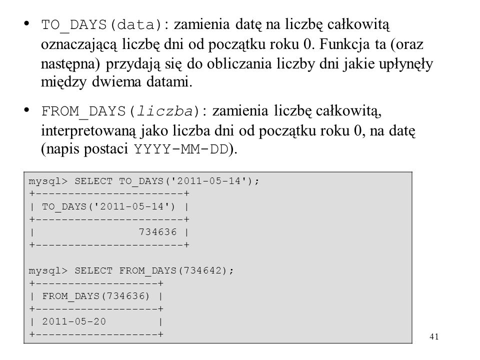 TO_DAYS(data): zamienia datę na liczbę całkowitą oznaczającą liczbę dni od początku roku 0. Funkcja ta (oraz następna) przydają się do obliczania liczby dni jakie upłynęły między dwiema datami.