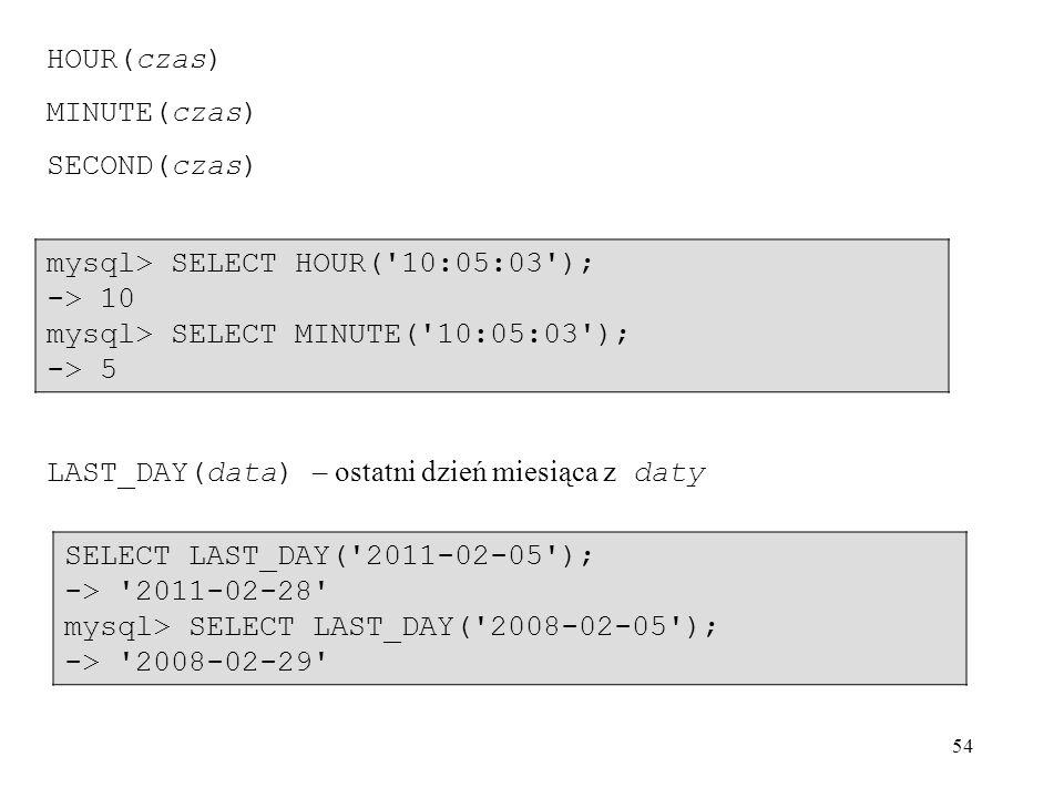 HOUR(czas) MINUTE(czas) SECOND(czas) mysql> SELECT HOUR( 10:05:03 ); -> 10. mysql> SELECT MINUTE( 10:05:03 );