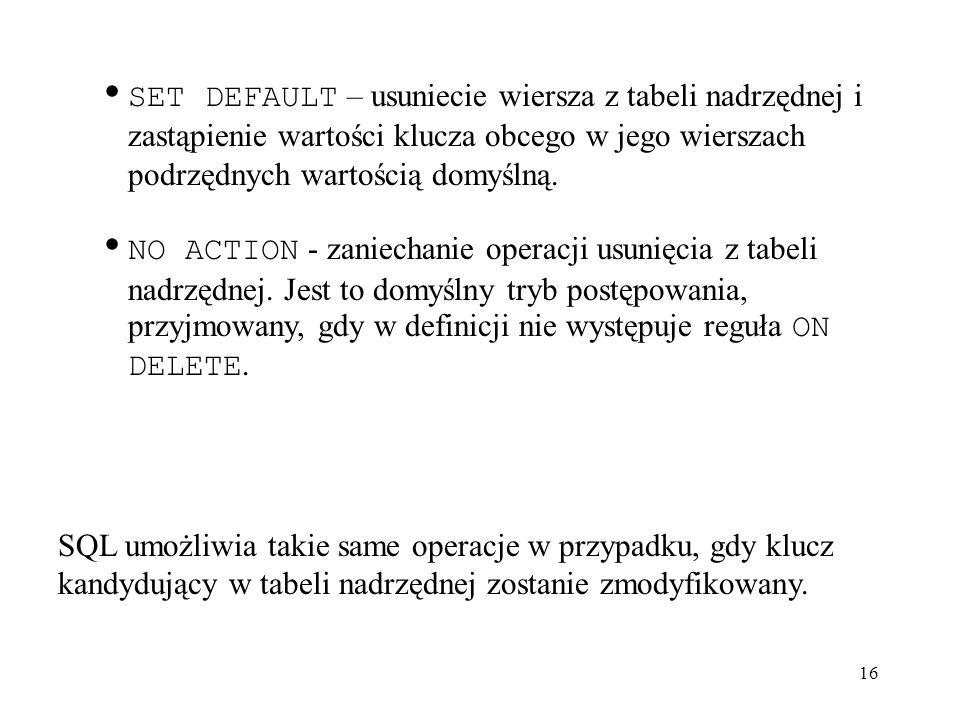SET DEFAULT – usuniecie wiersza z tabeli nadrzędnej i zastąpienie wartości klucza obcego w jego wierszach podrzędnych wartością domyślną.