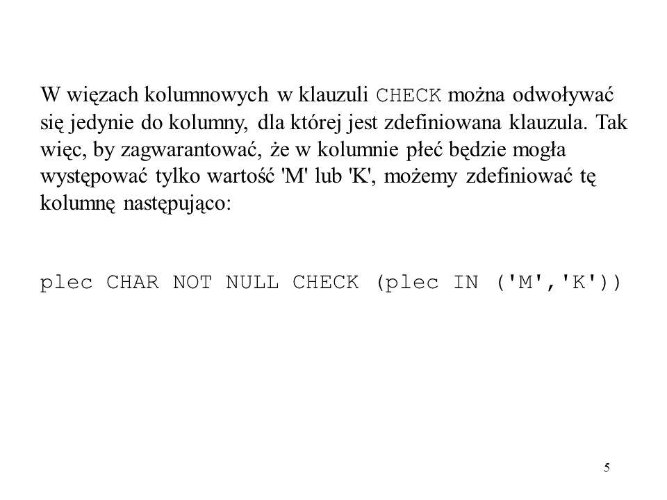 W więzach kolumnowych w klauzuli CHECK można odwoływać się jedynie do kolumny, dla której jest zdefiniowana klauzula. Tak więc, by zagwarantować, że w kolumnie płeć będzie mogła występować tylko wartość M lub K , możemy zdefiniować tę kolumnę następująco: