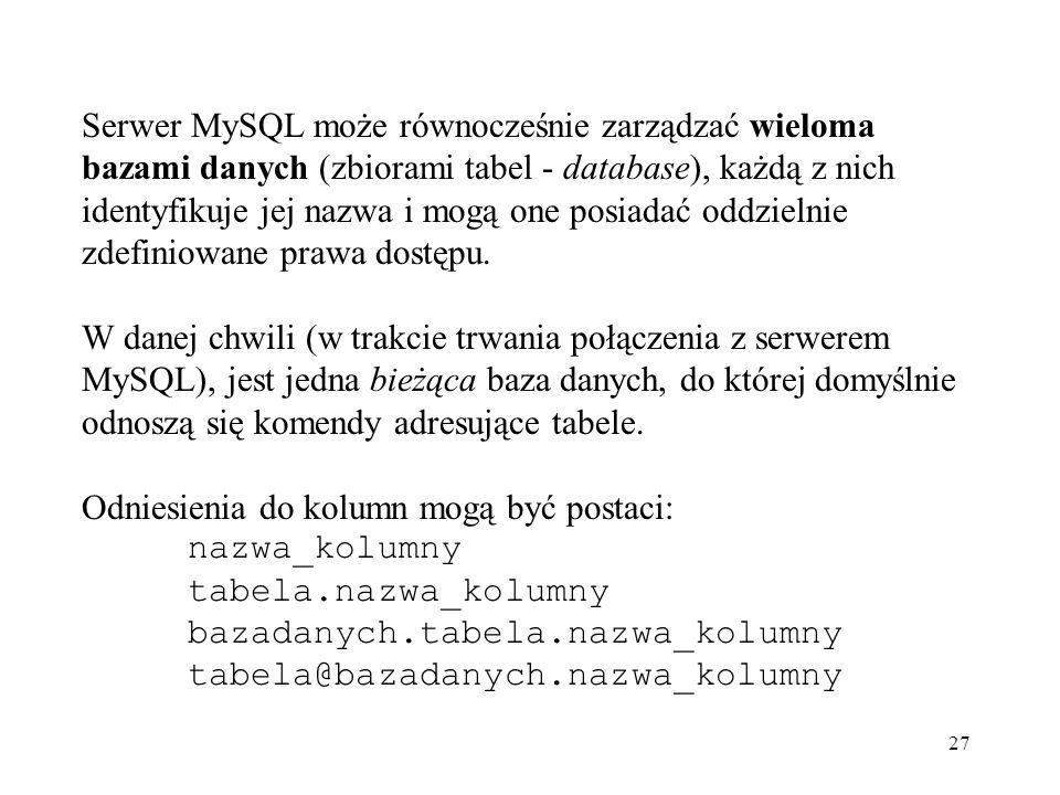 Serwer MySQL może równocześnie zarządzać wieloma bazami danych (zbiorami tabel - database), każdą z nich identyfikuje jej nazwa i mogą one posiadać oddzielnie zdefiniowane prawa dostępu.