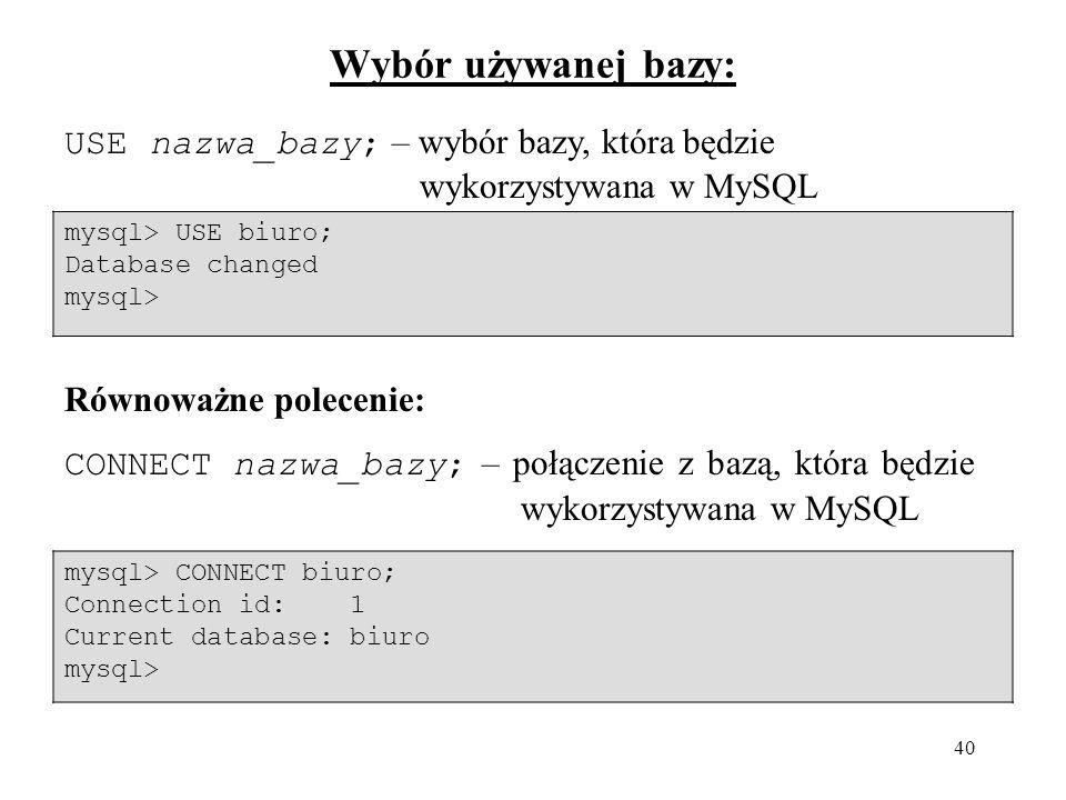 Wybór używanej bazy:USE nazwa_bazy; – wybór bazy, która będzie wykorzystywana w MySQL. mysql> USE biuro;
