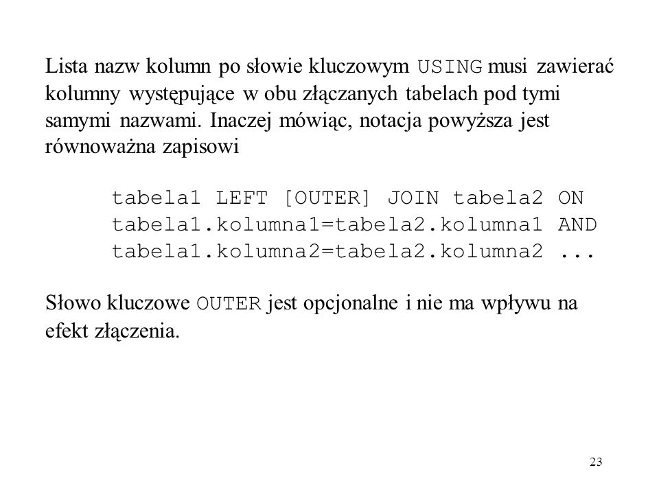 Lista nazw kolumn po słowie kluczowym USING musi zawierać kolumny występujące w obu złączanych tabelach pod tymi samymi nazwami. Inaczej mówiąc, notacja powyższa jest równoważna zapisowi