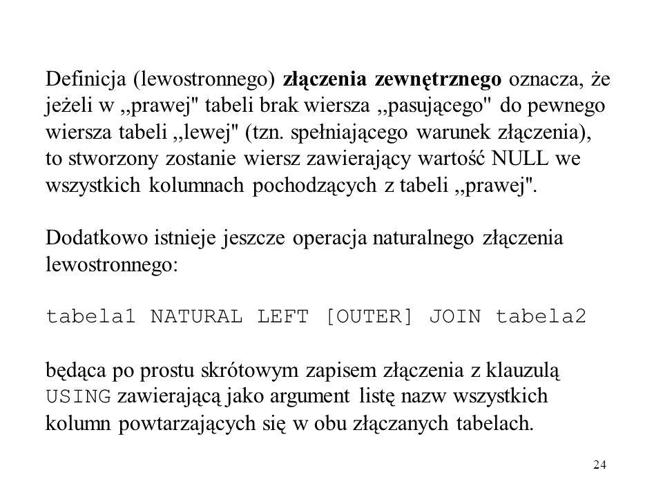 Definicja (lewostronnego) złączenia zewnętrznego oznacza, że jeżeli w ,,prawej tabeli brak wiersza ,,pasującego do pewnego wiersza tabeli ,,lewej (tzn. spełniającego warunek złączenia), to stworzony zostanie wiersz zawierający wartość NULL we wszystkich kolumnach pochodzących z tabeli ,,prawej .