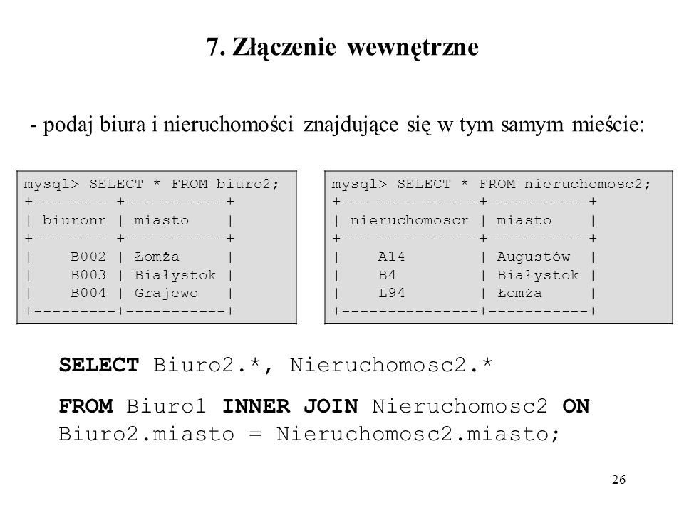 7. Złączenie wewnętrzne - podaj biura i nieruchomości znajdujące się w tym samym mieście: mysql> SELECT * FROM biuro2;