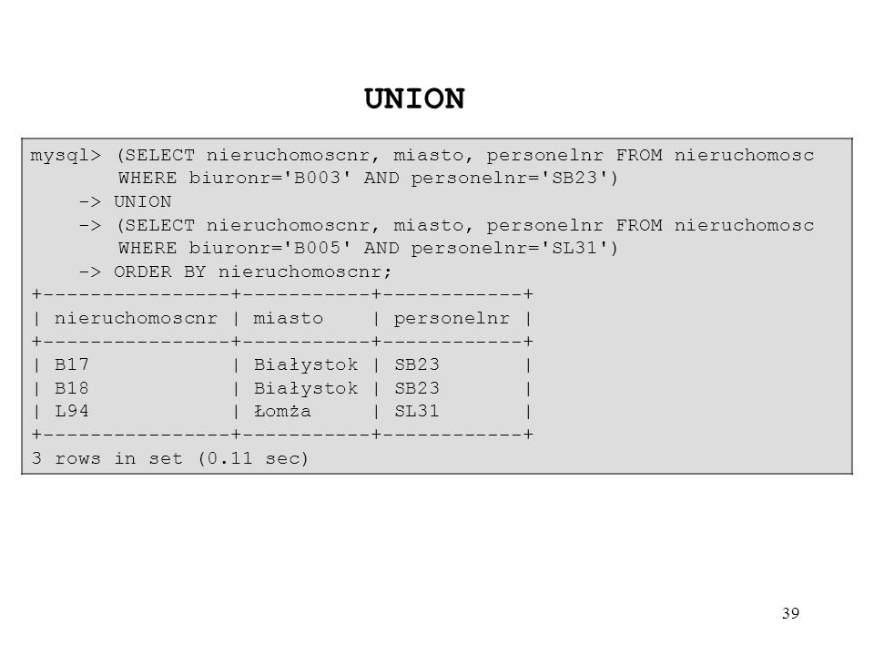 UNION mysql> (SELECT nieruchomoscnr, miasto, personelnr FROM nieruchomosc WHERE biuronr= B003 AND personelnr= SB23 )