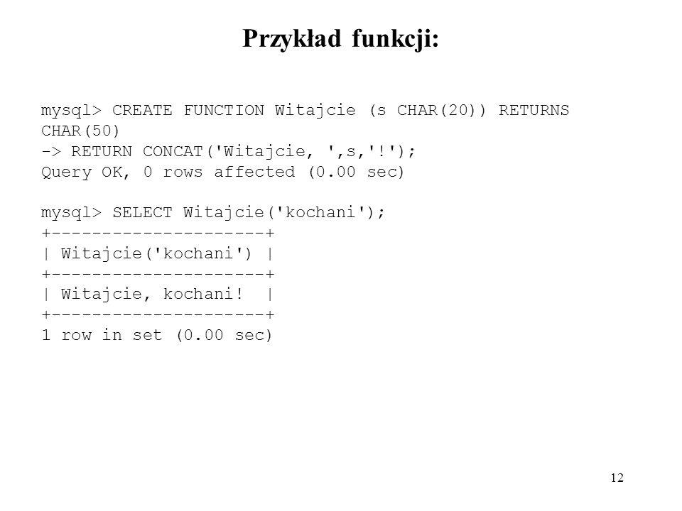 Przykład funkcji: mysql> CREATE FUNCTION Witajcie (s CHAR(20)) RETURNS CHAR(50) -> RETURN CONCAT( Witajcie, ,s, ! );