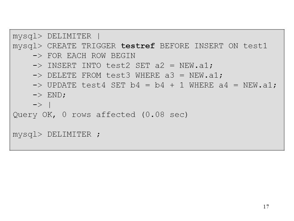 mysql> DELIMITER | mysql> CREATE TRIGGER testref BEFORE INSERT ON test1. -> FOR EACH ROW BEGIN. -> INSERT INTO test2 SET a2 = NEW.a1;