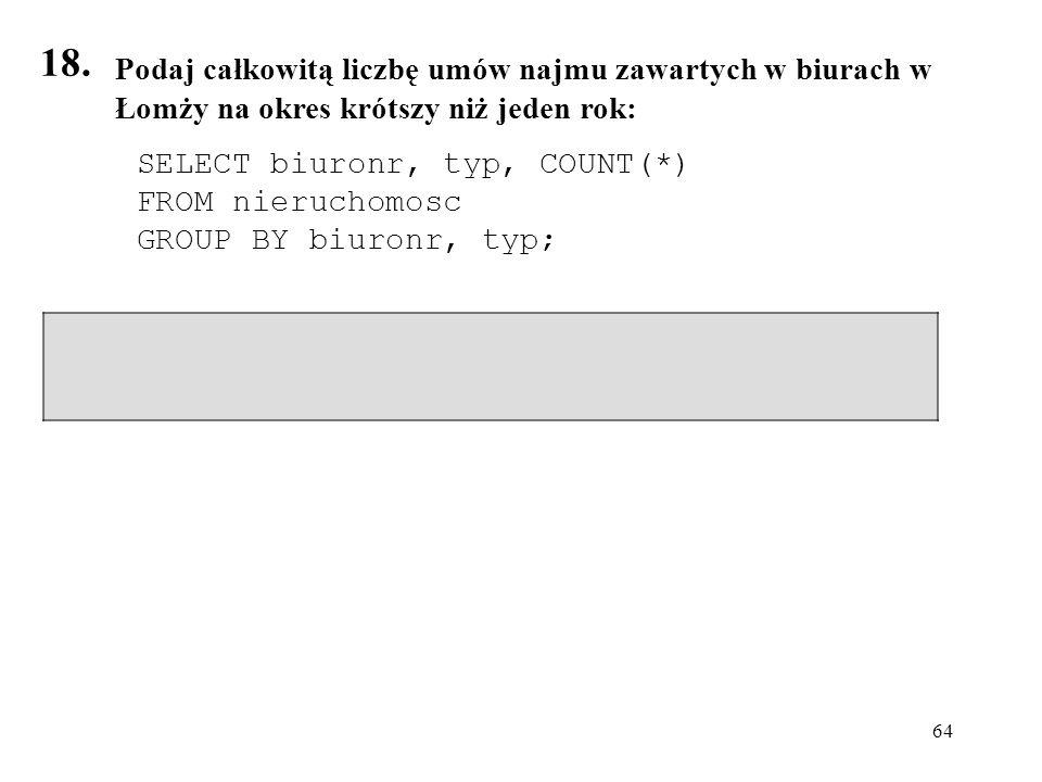 18. Podaj całkowitą liczbę umów najmu zawartych w biurach w Łomży na okres krótszy niż jeden rok: SELECT biuronr, typ, COUNT(*)