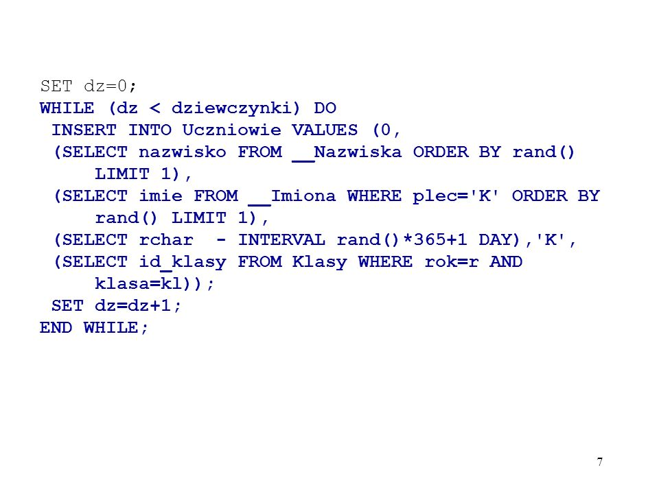 SET dz=0; WHILE (dz < dziewczynki) DO. INSERT INTO Uczniowie VALUES (0, (SELECT nazwisko FROM __Nazwiska ORDER BY rand() LIMIT 1),