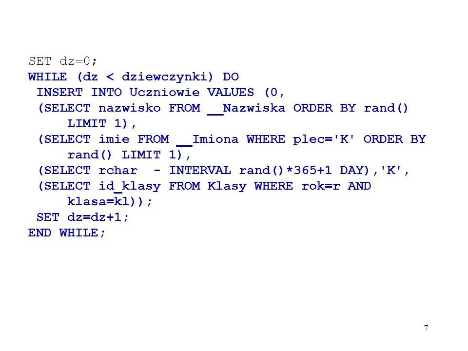 SET dz=0;WHILE (dz < dziewczynki) DO. INSERT INTO Uczniowie VALUES (0, (SELECT nazwisko FROM __Nazwiska ORDER BY rand() LIMIT 1),