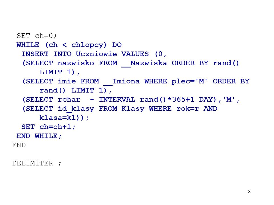 SET ch=0; WHILE (ch < chlopcy) DO. INSERT INTO Uczniowie VALUES (0, (SELECT nazwisko FROM __Nazwiska ORDER BY rand() LIMIT 1),