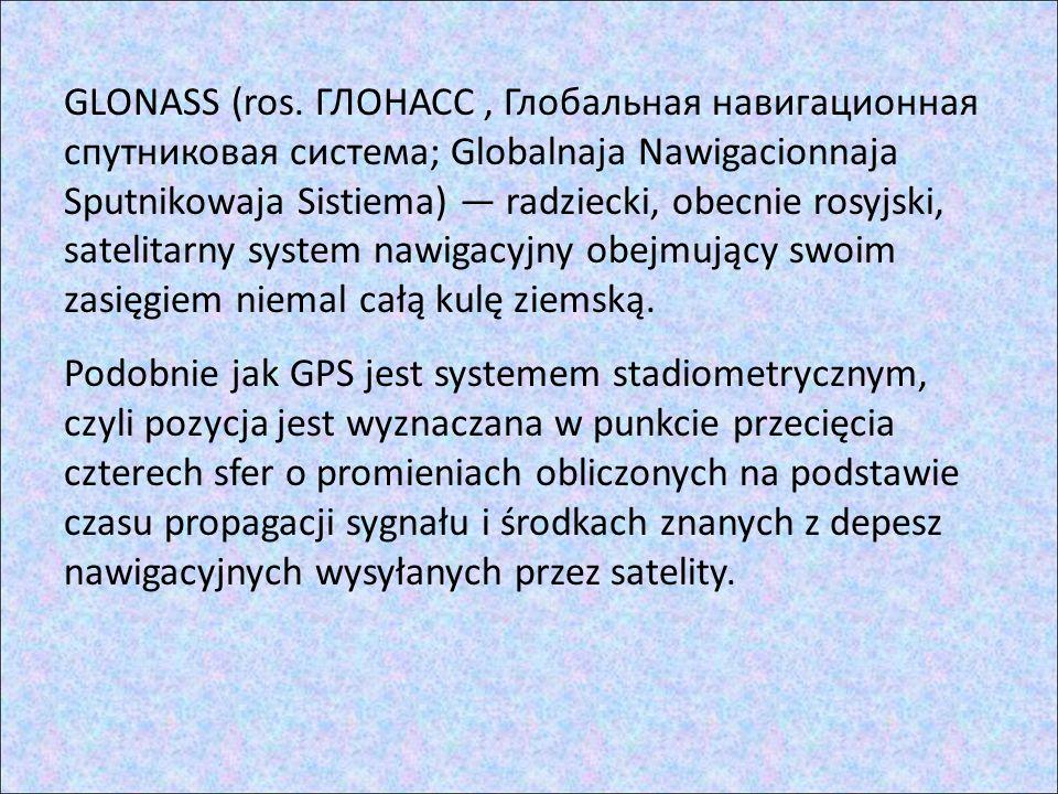 GLONASS (ros. ГЛОНАСС , Глобальная навигационная спутниковая система; Globalnaja Nawigacionnaja Sputnikowaja Sistiema) — radziecki, obecnie rosyjski, satelitarny system nawigacyjny obejmujący swoim zasięgiem niemal całą kulę ziemską.