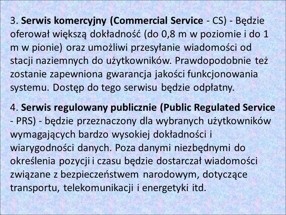 3. Serwis komercyjny (Commercial Service - CS) - Będzie oferował większą dokładność (do 0,8 m w poziomie i do 1 m w pionie) oraz umożliwi przesyłanie wiadomości od stacji naziemnych do użytkowników. Prawdopodobnie też zostanie zapewniona gwarancja jakości funkcjonowania systemu. Dostęp do tego serwisu będzie odpłatny.