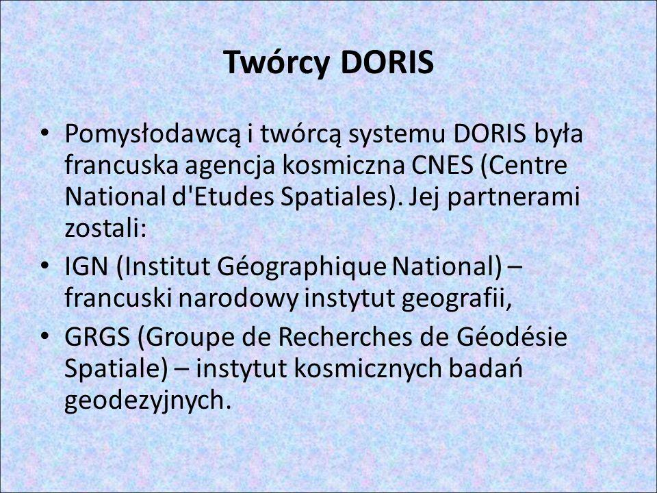 Twórcy DORIS Pomysłodawcą i twórcą systemu DORIS była francuska agencja kosmiczna CNES (Centre National d Etudes Spatiales). Jej partnerami zostali: