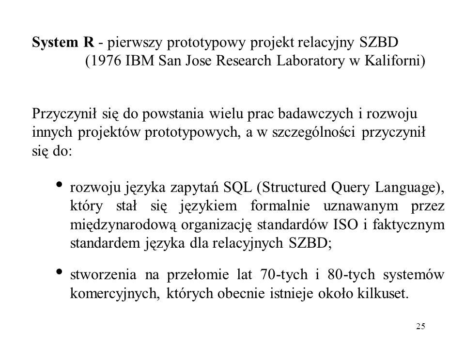 System R - pierwszy prototypowy projekt relacyjny SZBD (1976 IBM San Jose Research Laboratory w Kaliforni)