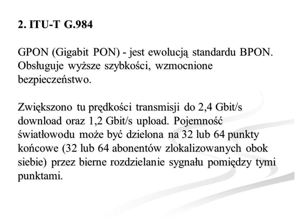 2. ITU-T G.984 GPON (Gigabit PON) - jest ewolucją standardu BPON. Obsługuje wyższe szybkości, wzmocnione bezpieczeństwo.