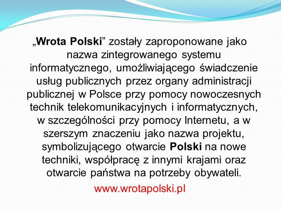 """""""Wrota Polski zostały zaproponowane jako nazwa zintegrowanego systemu informatycznego, umożliwiającego świadczenie usług publicznych przez organy administracji publicznej w Polsce przy pomocy nowoczesnych technik telekomunikacyjnych i informatycznych, w szczególności przy pomocy Internetu, a w szerszym znaczeniu jako nazwa projektu, symbolizującego otwarcie Polski na nowe techniki, współpracę z innymi krajami oraz otwarcie państwa na potrzeby obywateli."""