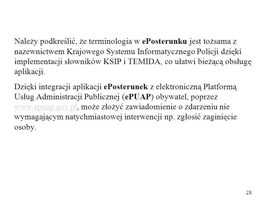 Należy podkreślić, że terminologia w ePosterunku jest tożsama z nazewnictwem Krajowego Systemu Informatycznego Policji dzięki implementacji słowników KSIP i TEMIDA, co ułatwi bieżącą obsługę aplikacji.