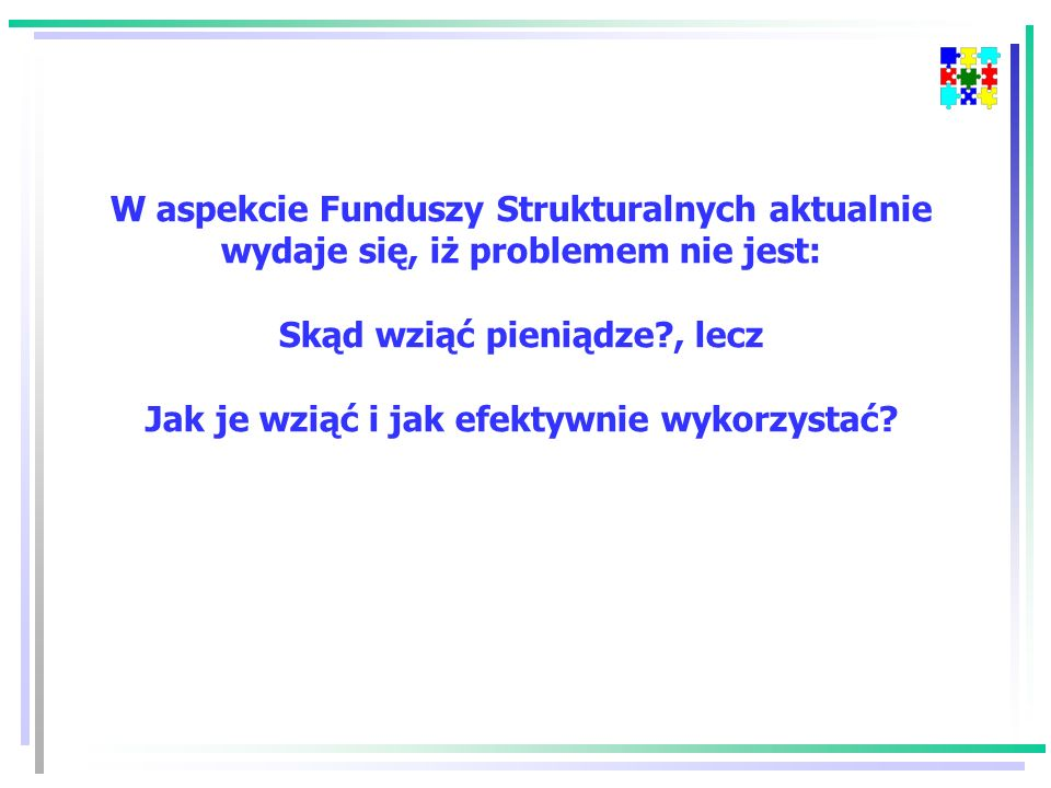 W aspekcie Funduszy Strukturalnych aktualnie wydaje się, iż problemem nie jest: Skąd wziąć pieniądze , lecz Jak je wziąć i jak efektywnie wykorzystać