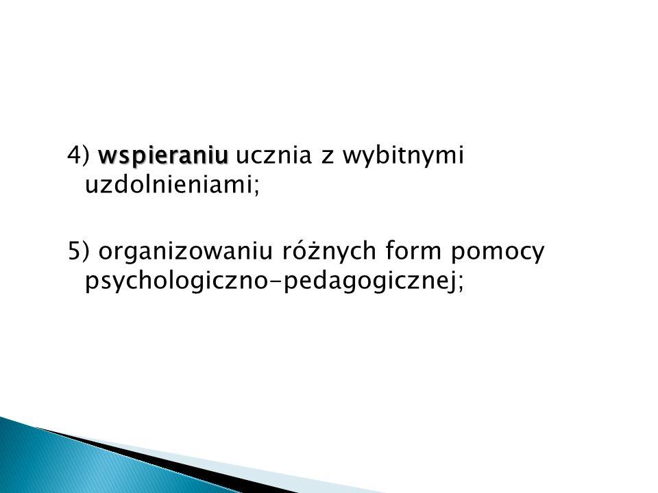 4) wspieraniu ucznia z wybitnymi uzdolnieniami; 5) organizowaniu różnych form pomocy psychologiczno-pedagogicznej;
