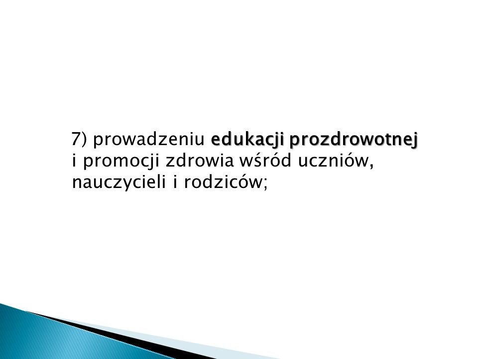 7) prowadzeniu edukacji prozdrowotnej i promocji zdrowia wśród uczniów, nauczycieli i rodziców;
