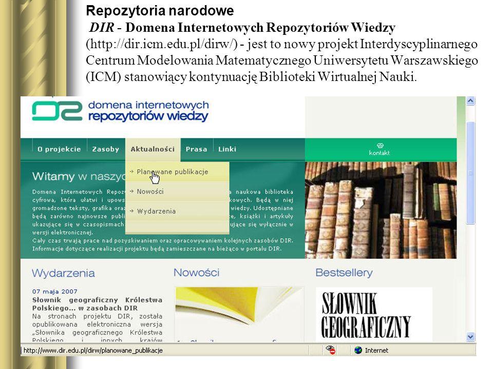 Repozytoria narodowe DIR - Domena Internetowych Repozytoriów Wiedzy (http://dir.icm.edu.pl/dirw/) - jest to nowy projekt Interdyscyplinarnego Centrum Modelowania Matematycznego Uniwersytetu Warszawskiego (ICM) stanowiący kontynuację Biblioteki Wirtualnej Nauki.