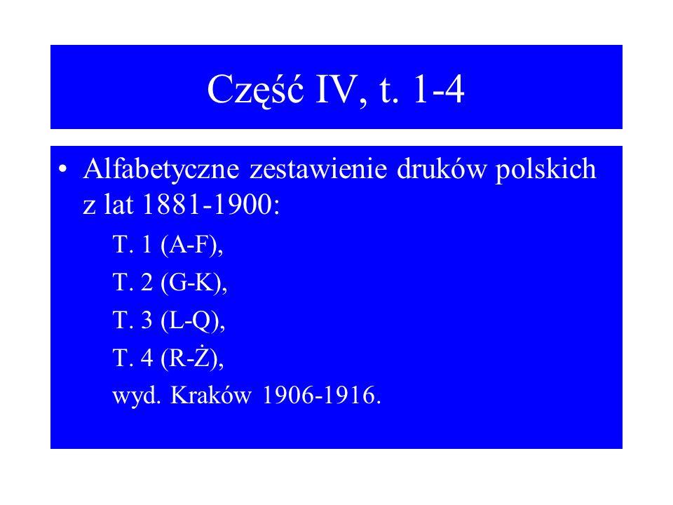Część IV, t. 1-4 Alfabetyczne zestawienie druków polskich z lat 1881-1900: T. 1 (A-F), T. 2 (G-K),