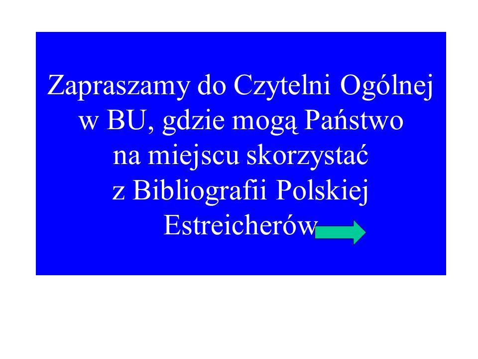 Zapraszamy do Czytelni Ogólnej w BU, gdzie mogą Państwo na miejscu skorzystać z Bibliografii Polskiej Estreicherów