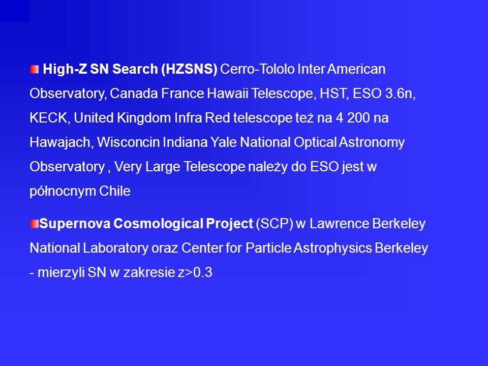 High-Z SN Search (HZSNS) Cerro-Tololo Inter American Observatory, Canada France Hawaii Telescope, HST, ESO 3.6n, KECK, United Kingdom Infra Red telescope też na 4 200 na Hawajach, Wisconcin Indiana Yale National Optical Astronomy Observatory , Very Large Telescope należy do ESO jest w północnym Chile