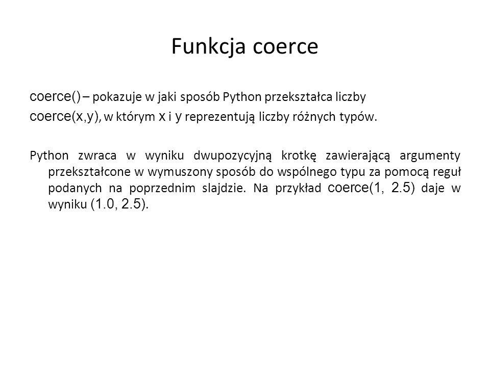 Funkcja coerce coerce() – pokazuje w jaki sposób Python przekształca liczby. coerce(x,y), w którym x i y reprezentują liczby różnych typów.
