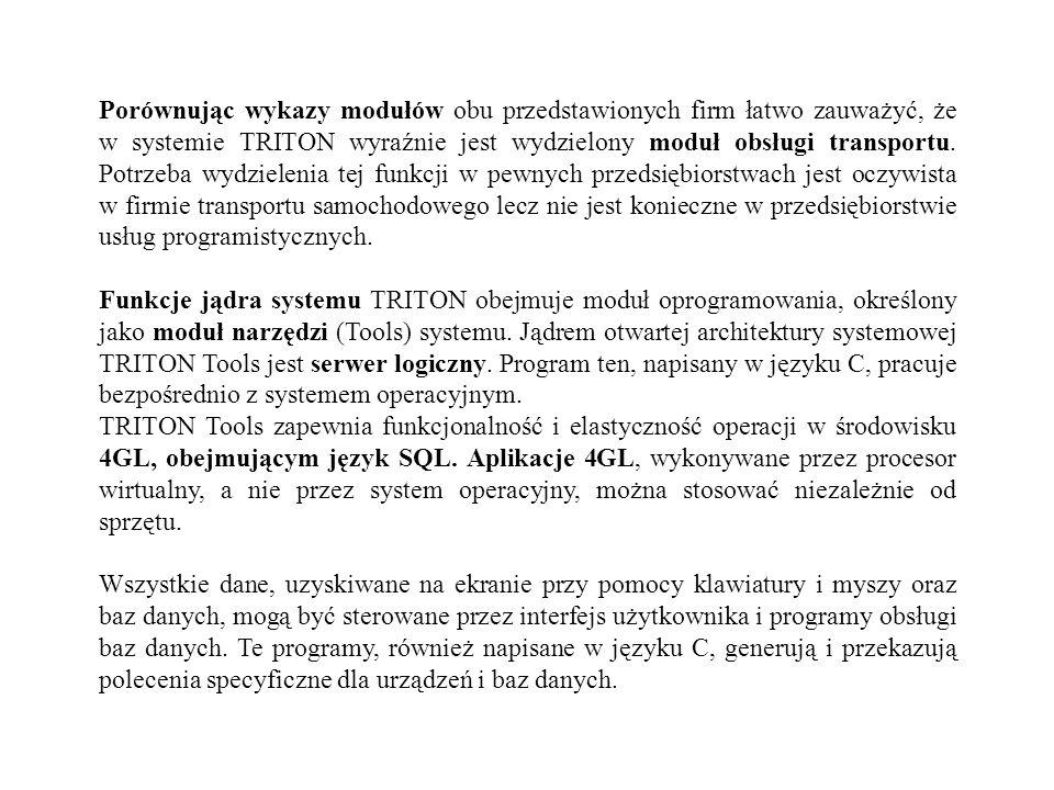 Porównując wykazy modułów obu przedstawionych firm łatwo zauważyć, że w systemie TRITON wyraźnie jest wydzielony moduł obsługi transportu. Potrzeba wydzielenia tej funkcji w pewnych przedsiębiorstwach jest oczywista w firmie transportu samochodowego lecz nie jest konieczne w przedsiębiorstwie usług programistycznych.