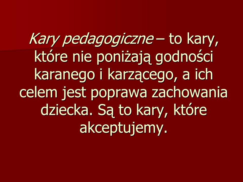 Kary pedagogiczne – to kary, które nie poniżają godności karanego i karzącego, a ich celem jest poprawa zachowania dziecka.