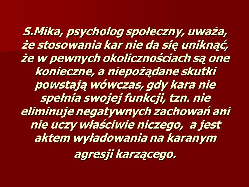 S.Mika, psycholog społeczny, uważa, że stosowania kar nie da się uniknąć, że w pewnych okolicznościach są one konieczne, a niepożądane skutki powstają wówczas, gdy kara nie spełnia swojej funkcji, tzn.