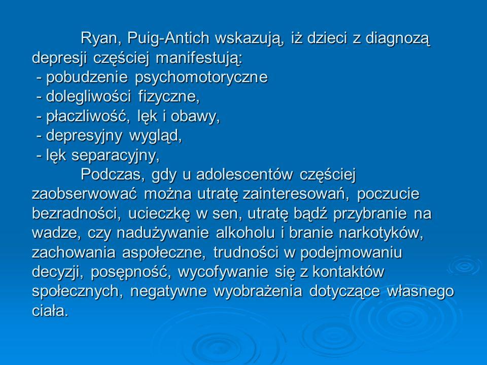 Ryan, Puig-Antich wskazują, iż dzieci z diagnozą depresji częściej manifestują: - pobudzenie psychomotoryczne - dolegliwości fizyczne, - płaczliwość, lęk i obawy, - depresyjny wygląd, - lęk separacyjny, Podczas, gdy u adolescentów częściej zaobserwować można utratę zainteresowań, poczucie bezradności, ucieczkę w sen, utratę bądź przybranie na wadze, czy nadużywanie alkoholu i branie narkotyków, zachowania aspołeczne, trudności w podejmowaniu decyzji, posępność, wycofywanie się z kontaktów społecznych, negatywne wyobrażenia dotyczące własnego ciała.