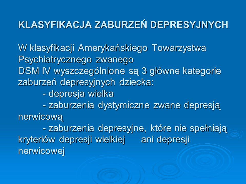 KLASYFIKACJA ZABURZEŃ DEPRESYJNYCH W klasyfikacji Amerykańskiego Towarzystwa Psychiatrycznego zwanego DSM IV wyszczególnione są 3 główne kategorie zaburzeń depresyjnych dziecka: - depresja wielka - zaburzenia dystymiczne zwane depresją nerwicową - zaburzenia depresyjne, które nie spełniają kryteriów depresji wielkiej ani depresji nerwicowej