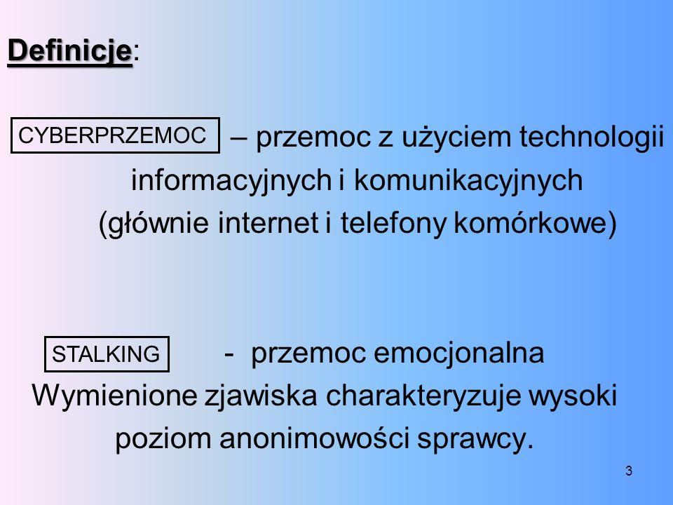 Definicje: – przemoc z użyciem technologii informacyjnych i komunikacyjnych (głównie internet i telefony komórkowe) - przemoc emocjonalna Wymienione zjawiska charakteryzuje wysoki poziom anonimowości sprawcy.