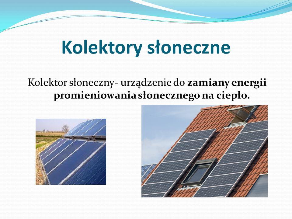 Kolektory słoneczne Kolektor słoneczny- urządzenie do zamiany energii promieniowania słonecznego na ciepło.