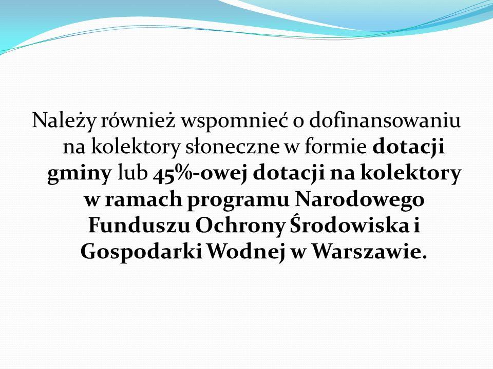 Należy również wspomnieć o dofinansowaniu na kolektory słoneczne w formie dotacji gminy lub 45%-owej dotacji na kolektory w ramach programu Narodowego Funduszu Ochrony Środowiska i Gospodarki Wodnej w Warszawie.