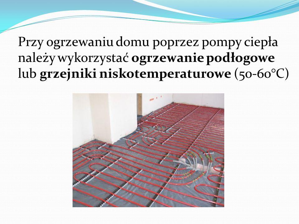Przy ogrzewaniu domu poprzez pompy ciepła należy wykorzystać ogrzewanie podłogowe lub grzejniki niskotemperaturowe (50-60°C)