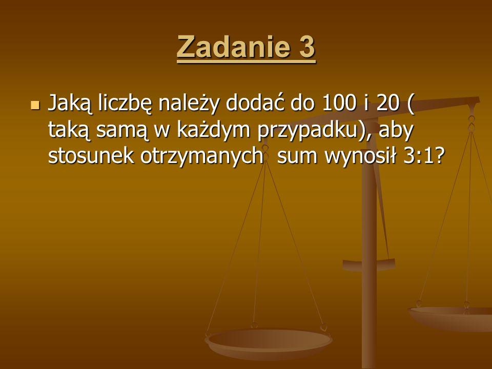 Zadanie 3 Jaką liczbę należy dodać do 100 i 20 ( taką samą w każdym przypadku), aby stosunek otrzymanych sum wynosił 3:1