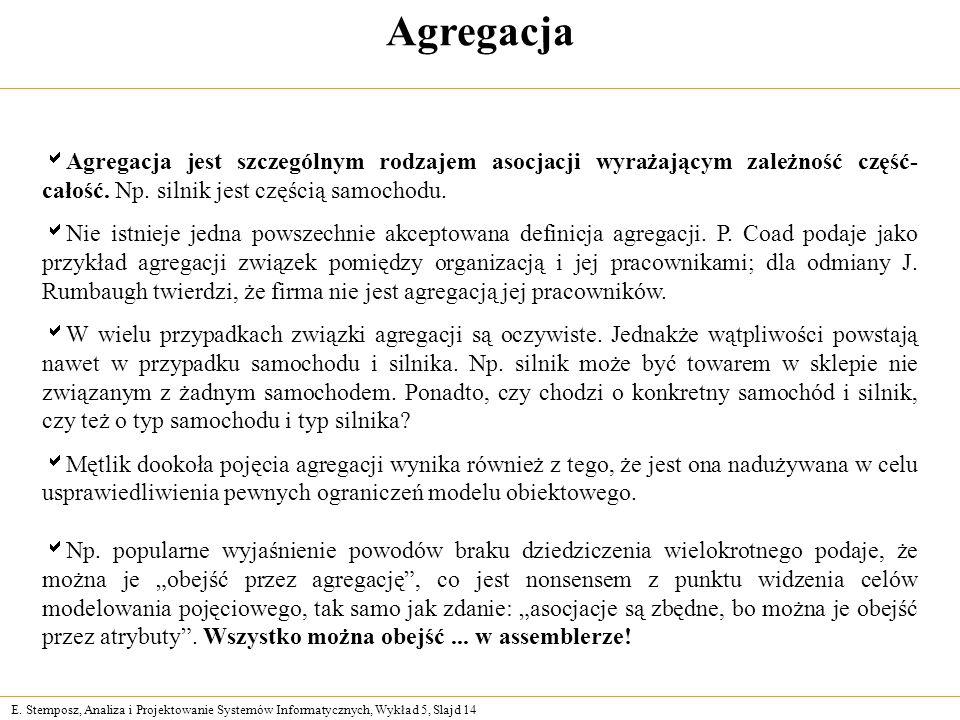 Agregacja Agregacja jest szczególnym rodzajem asocjacji wyrażającym zależność część-całość. Np. silnik jest częścią samochodu.
