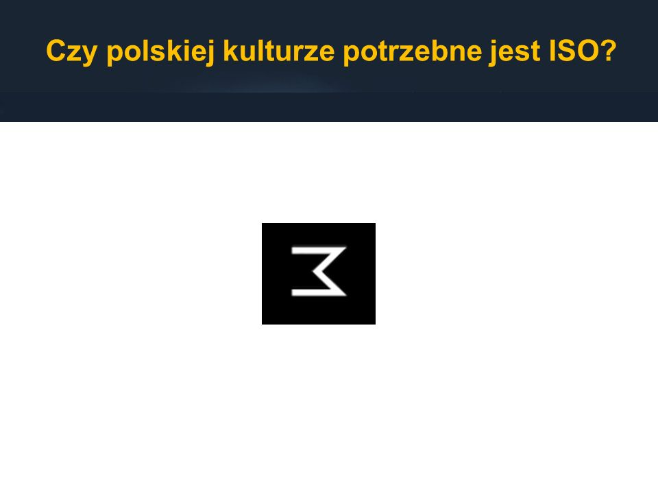 Czy polskiej kulturze potrzebne jest ISO