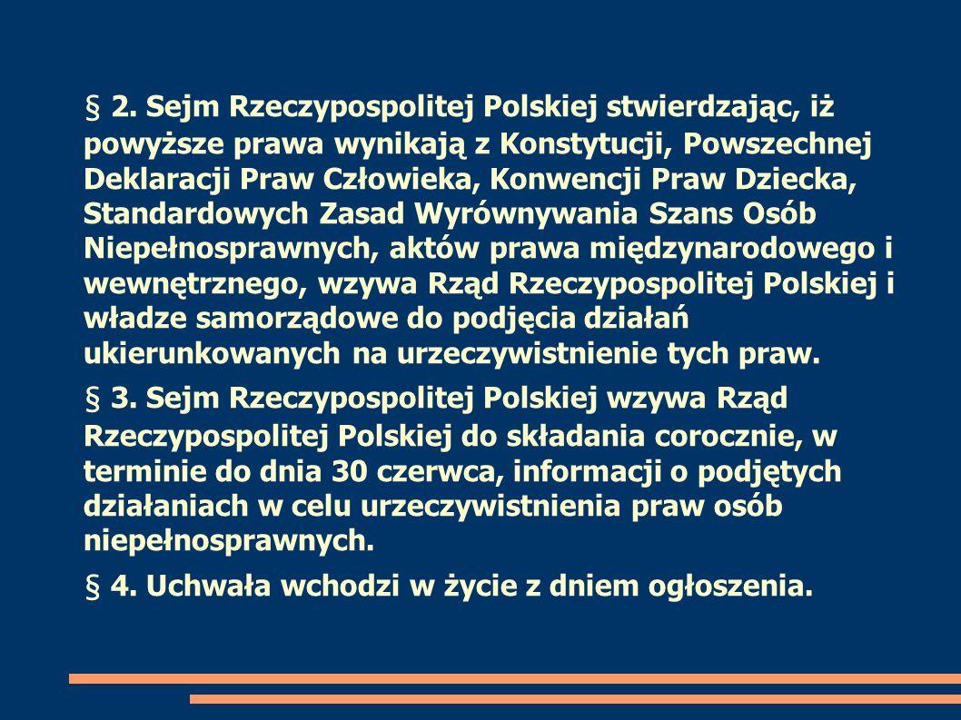 § 2. Sejm Rzeczypospolitej Polskiej stwierdzając, iż powyższe prawa wynikają z Konstytucji, Powszechnej Deklaracji Praw Człowieka, Konwencji Praw Dziecka, Standardowych Zasad Wyrównywania Szans Osób Niepełnosprawnych, aktów prawa międzynarodowego i wewnętrznego, wzywa Rząd Rzeczypospolitej Polskiej i władze samorządowe do podjęcia działań ukierunkowanych na urzeczywistnienie tych praw.